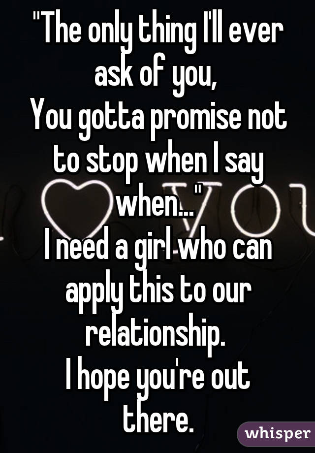 """The only thing I'll ever ask of you,  You gotta promise not to stop when I say when..."" I need a girl who can apply this to our relationship.  I hope you're out there."