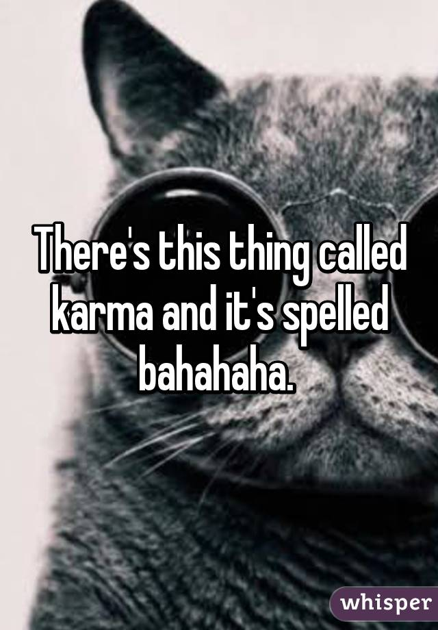 There's this thing called karma and it's spelled bahahaha.
