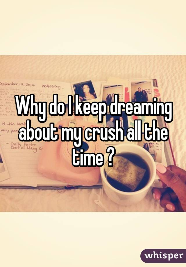 Why do I keep dreaming about my crush all the time ?