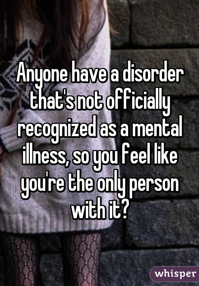 Anyone have a disorder that's not officially recognized as a mental illness, so you feel like you're the only person with it?