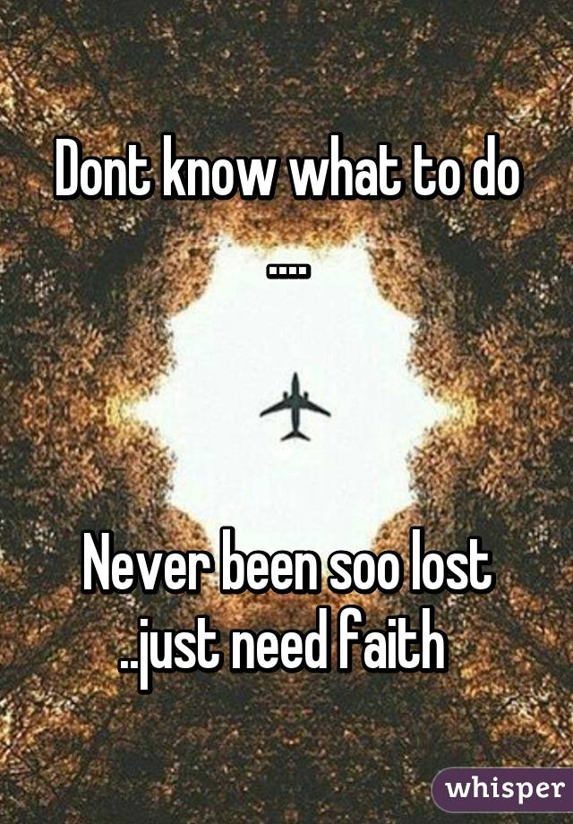Dont know what to do ....    Never been soo lost ..just need faith
