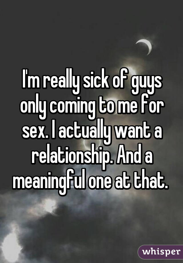 I'm really sick of guys only coming to me for sex. I actually want a relationship. And a meaningful one at that.