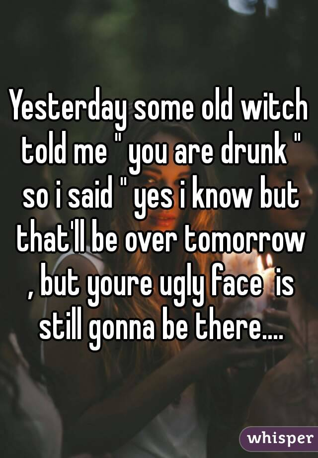 """Yesterday some old witch told me """" you are drunk """" so i said """" yes i know but that'll be over tomorrow , but youre ugly face  is still gonna be there...."""