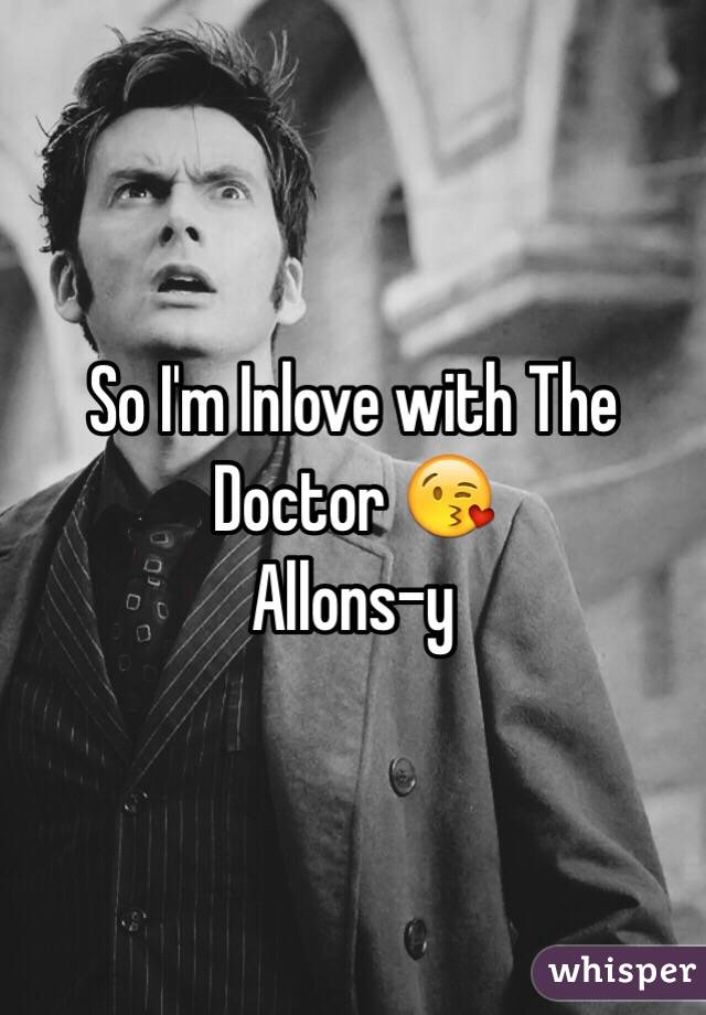 So I'm Inlove with The Doctor 😘  Allons-y