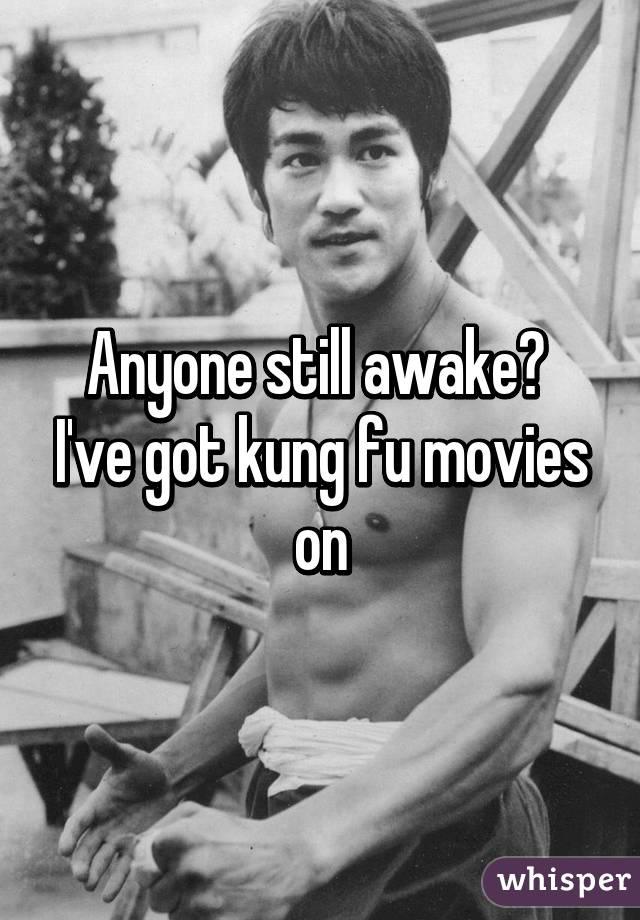Anyone still awake?  I've got kung fu movies on