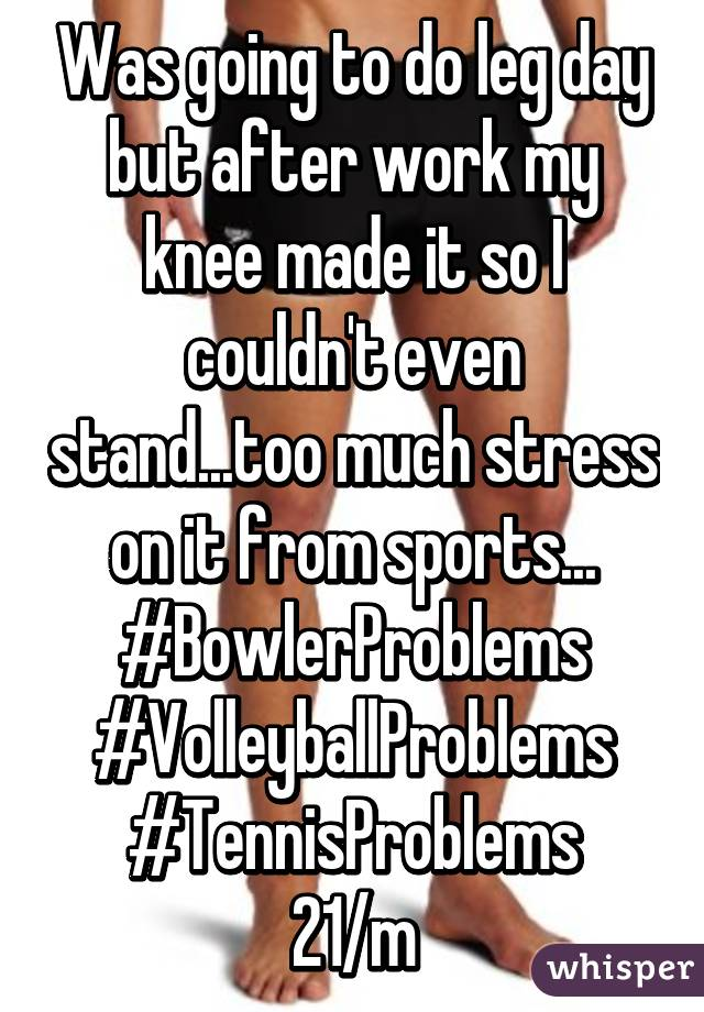 Was going to do leg day but after work my knee made it so I couldn't even stand...too much stress on it from sports... #BowlerProblems #VolleyballProblems #TennisProblems 21/m
