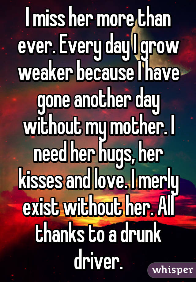 I miss her more than ever. Every day I grow weaker because I have gone another day without my mother. I need her hugs, her kisses and love. I merly exist without her. All thanks to a drunk driver.