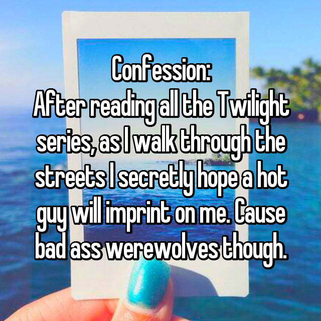 Confession: After reading all the Twilight series, as I walk through the streets I secretly hope a hot guy will imprint on me. Cause bad ass werewolves though.