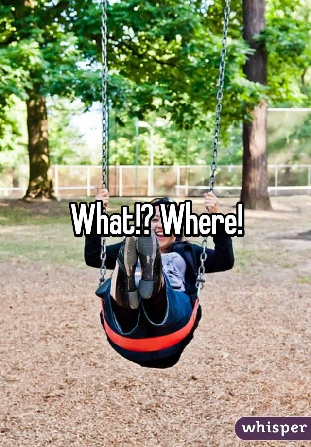 What!? Where!