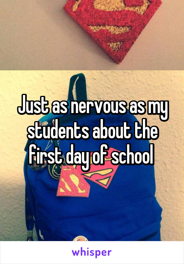 Just as nervous as my students about the first day of school