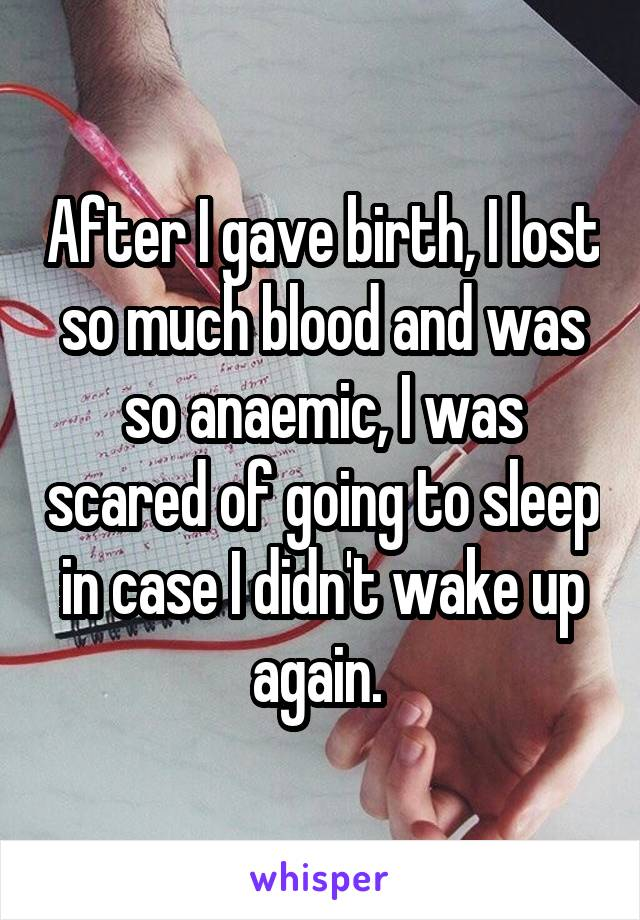 After I gave birth, I lost so much blood and was so anaemic, I was scared of going to sleep in case I didn't wake up again.
