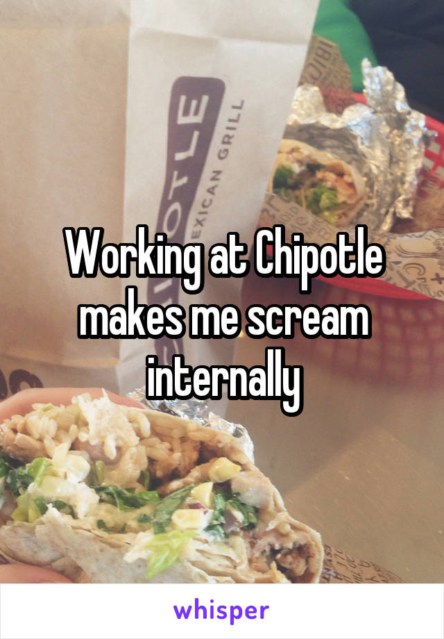 Working at Chipotle makes me scream internally