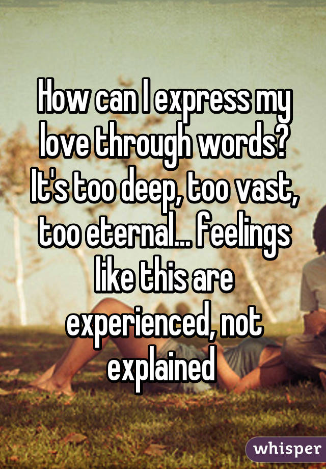 How can I express my love through words? It's too deep, too