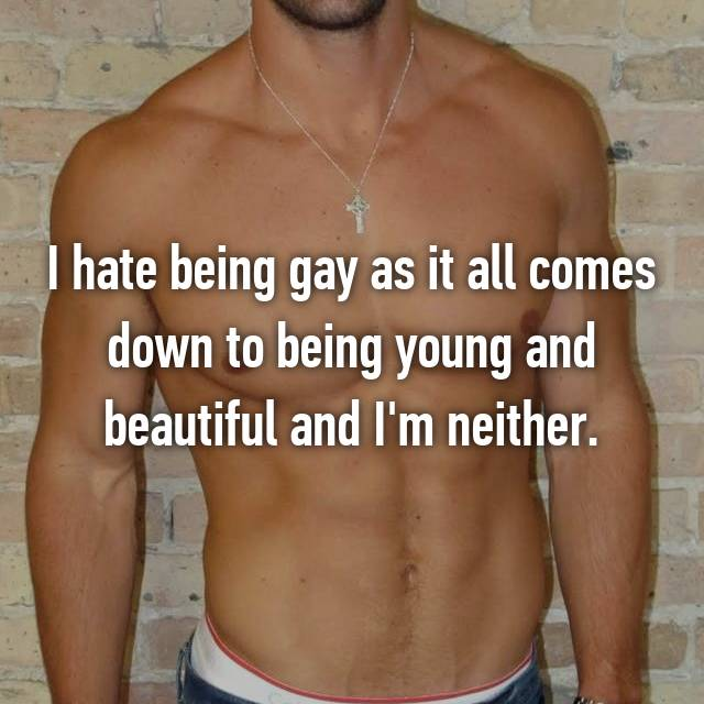 I hate being gay as it all comes down to being young and beautiful and I'm neither.