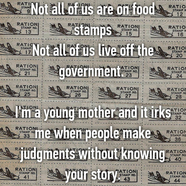Not all of us are on food stamps Not all of us live off the government.   I'm a young mother and it irks me when people make judgments without knowing your story.