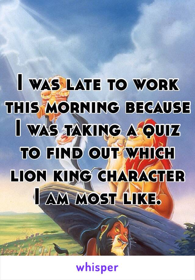 I was late to work this morning because I was taking a quiz to find out which lion king character I am most like.