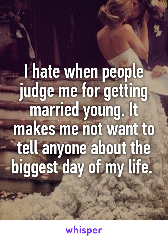 I hate when people judge me for getting married young. It makes me not want to tell anyone about the biggest day of my life.