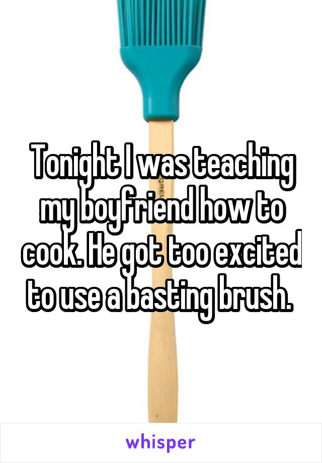 Tonight I was teaching my boyfriend how to cook. He got too excited to use a basting brush.