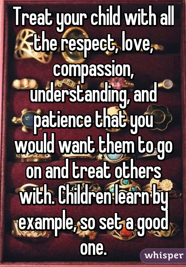 Treat Your Child With All The Respect Love Compassion
