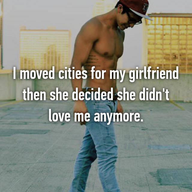 I moved cities for my girlfriend then she decided she didn't love me anymore.