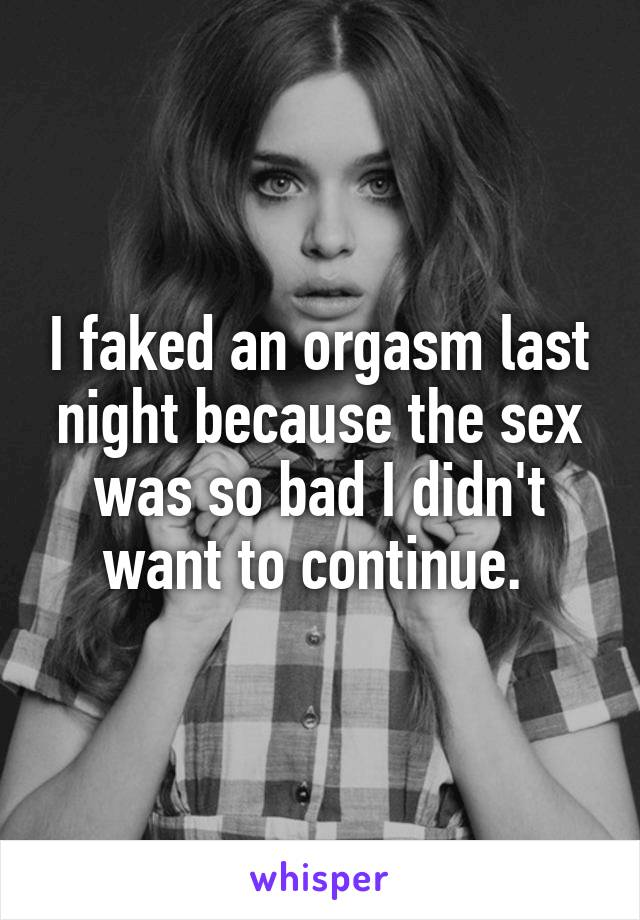 I faked an orgasm last night because the sex was so bad I didn't want to continue.