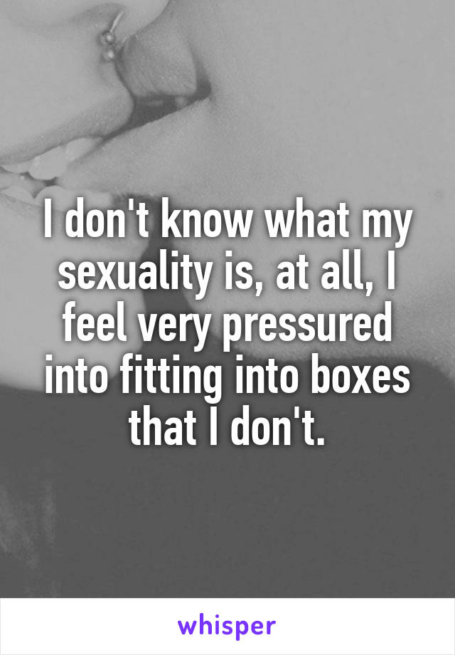 I don't know what my sexuality is, at all, I feel very pressured into fitting into boxes that I don't.