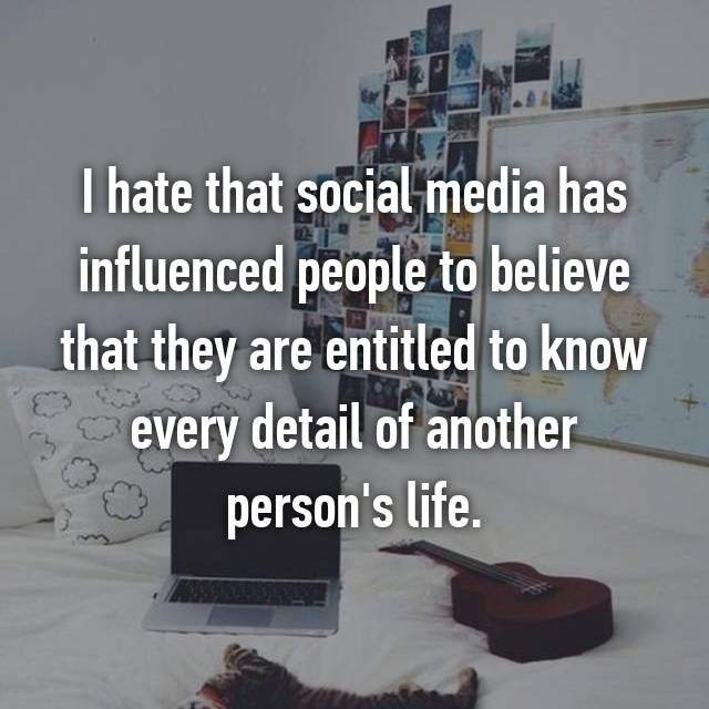I hate that social media has influenced people to believe that they are entitled to know every detail of another person's life.