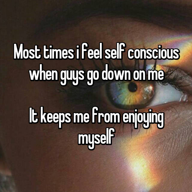Most times i feel self conscious when guys go down on me  It keeps me from enjoying myself