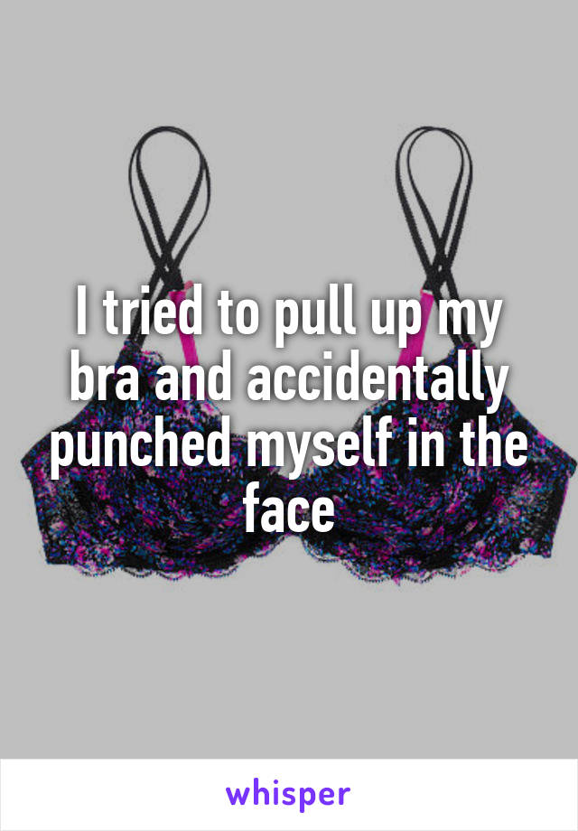 I tried to pull up my bra and accidentally punched myself in the face