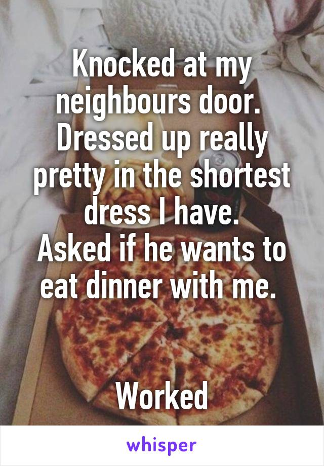 Knocked at my neighbours door.  Dressed up really pretty in the shortest dress I have. Asked if he wants to eat dinner with me.    Worked