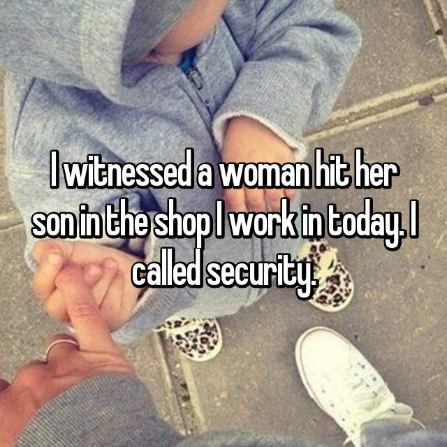 I witnessed a woman hit her son in the shop I work in today. I called security.
