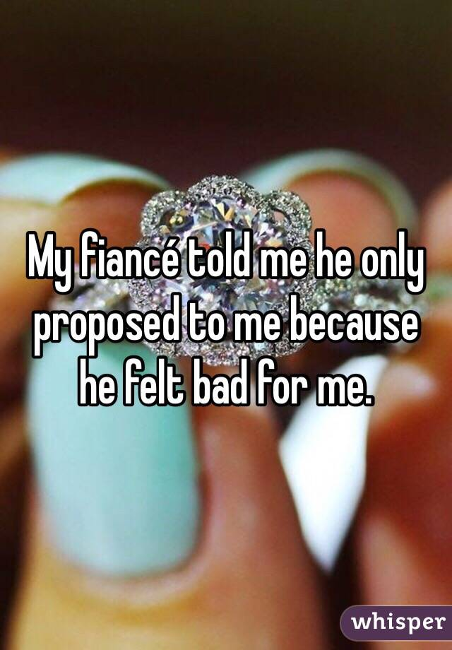 My fiancé told me he only proposed to me because he felt bad for me.