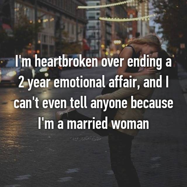 I'm heartbroken over ending a 2 year emotional affair, and I can't even tell anyone because I'm a married woman