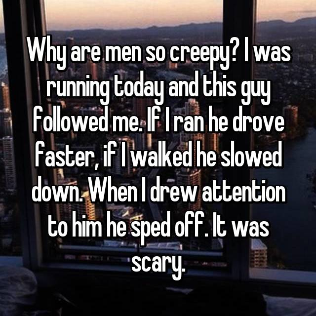 Why are men so creepy? I was running today and this guy followed me. If I ran he drove faster, if I walked he slowed down. When I drew attention to him he sped off. It was scary.