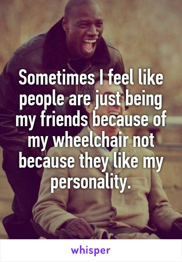 Sometimes I feel like people are just being my friends because of my wheelchair not because they like my personality.
