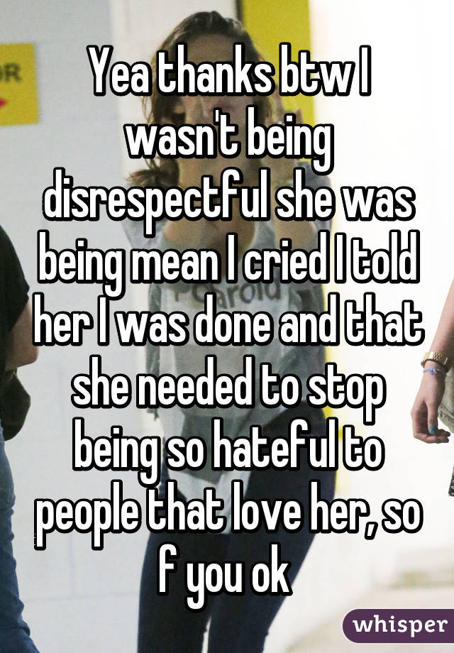 Yea thanks btw I wasn't being disrespectful she was being