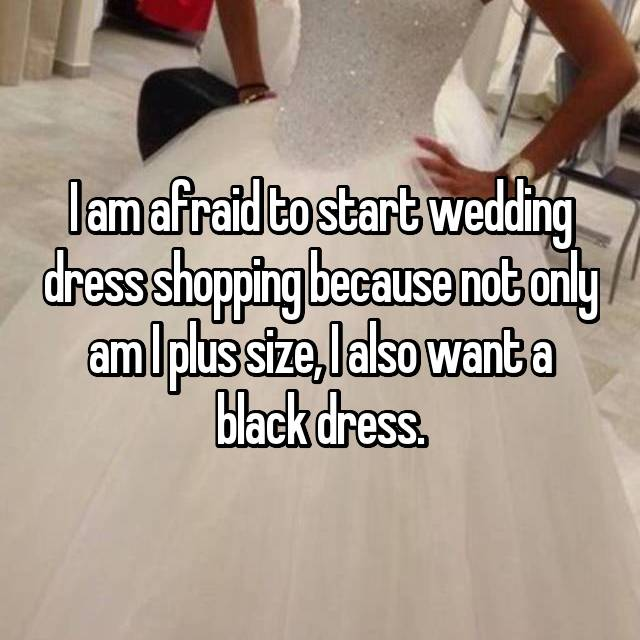 I am afraid to start wedding dress shopping because not only am I plus size, I also want a black dress.