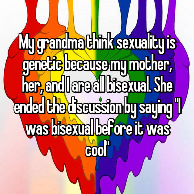 """My grandma think sexuality is genetic because my mother, her, and I are all bisexual. She ended the discussion by saying """"I was bisexual before it was cool"""""""