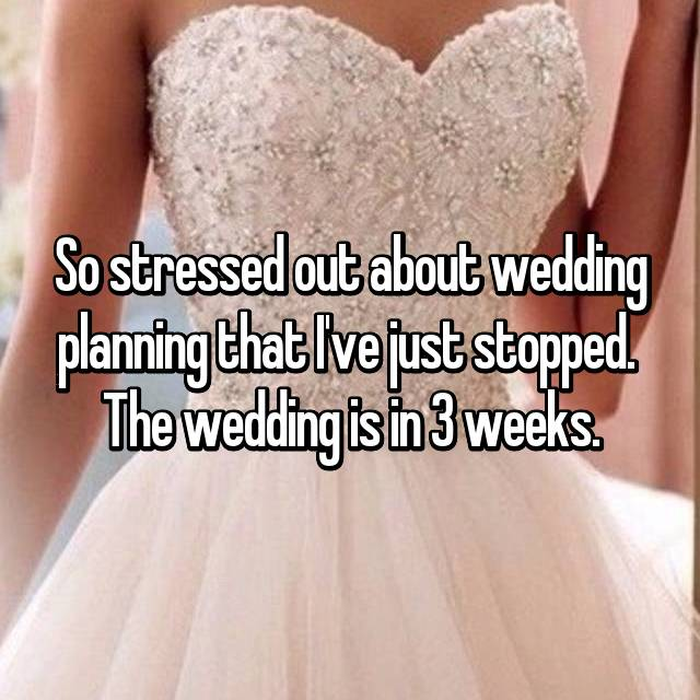 So stressed out about wedding planning that I've just stopped.  The wedding is in 3 weeks.