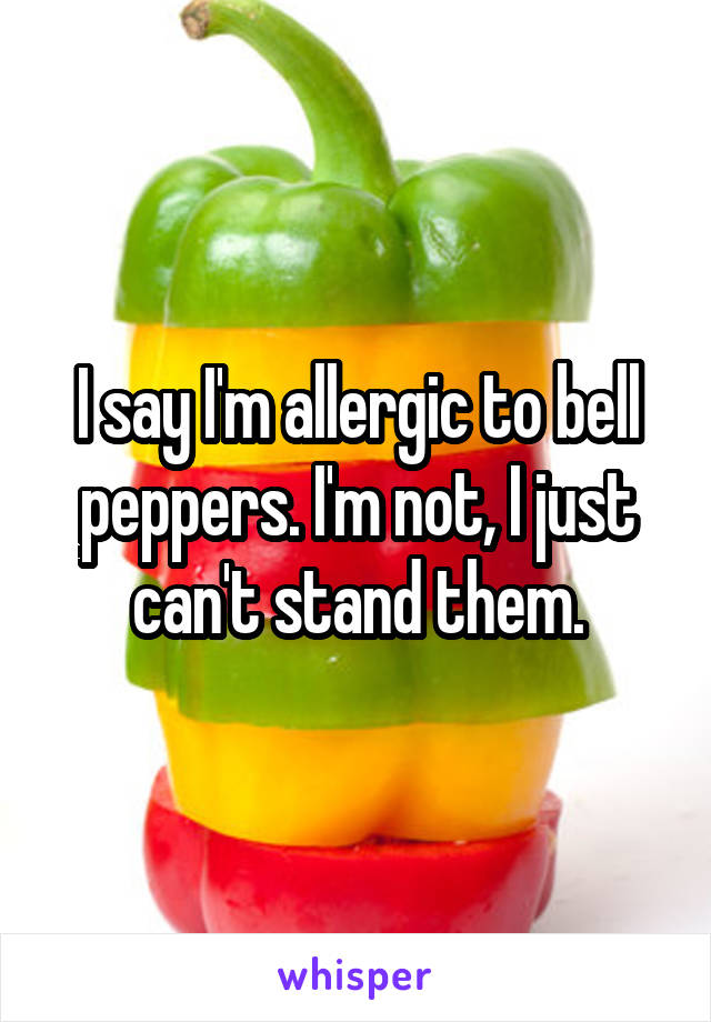 I say I'm allergic to bell peppers. I'm not, I just can't stand them.