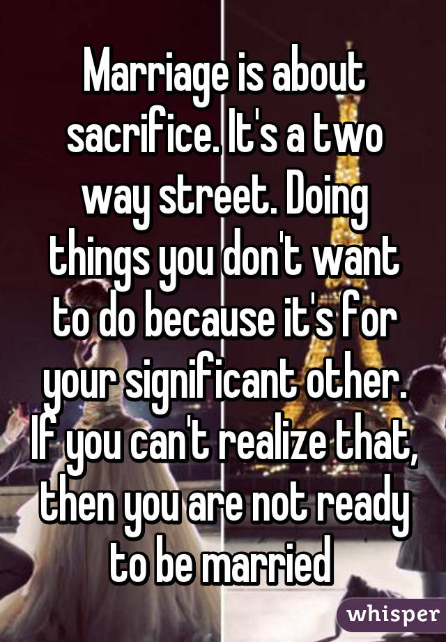 Marriage is about sacrifice. It's a two way street. Doing things you don't want to do because it's for your significant other. If you can't realize that, then you are not ready to be married