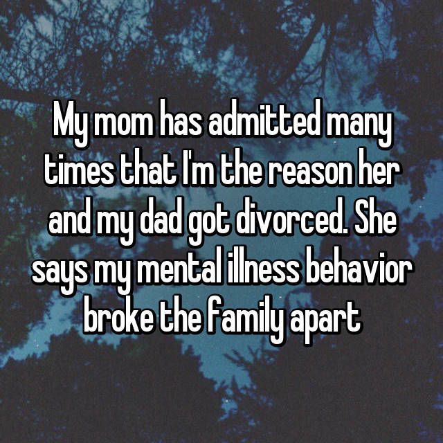 My mom has admitted many times that I'm the reason her and my dad got divorced. She says my mental illness behavior broke the family apart