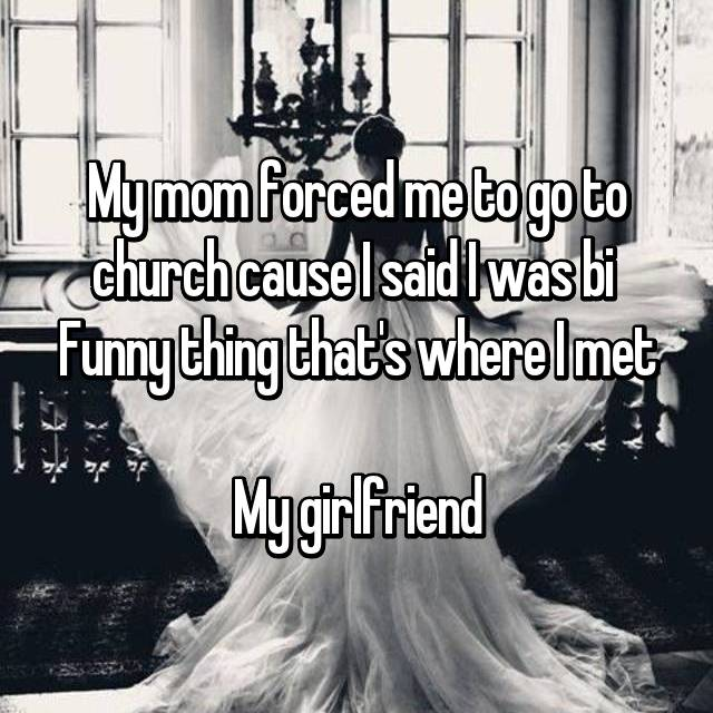 My mom forced me to go to church cause I said I was bi  Funny thing that's where I met  My girlfriend
