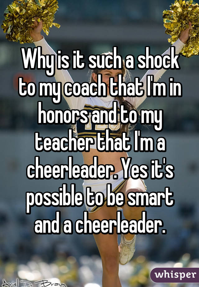 Why is it such a shock to my coach that I'm in honors and to my teacher that I'm a cheerleader. Yes it's possible to be smart and a cheerleader.