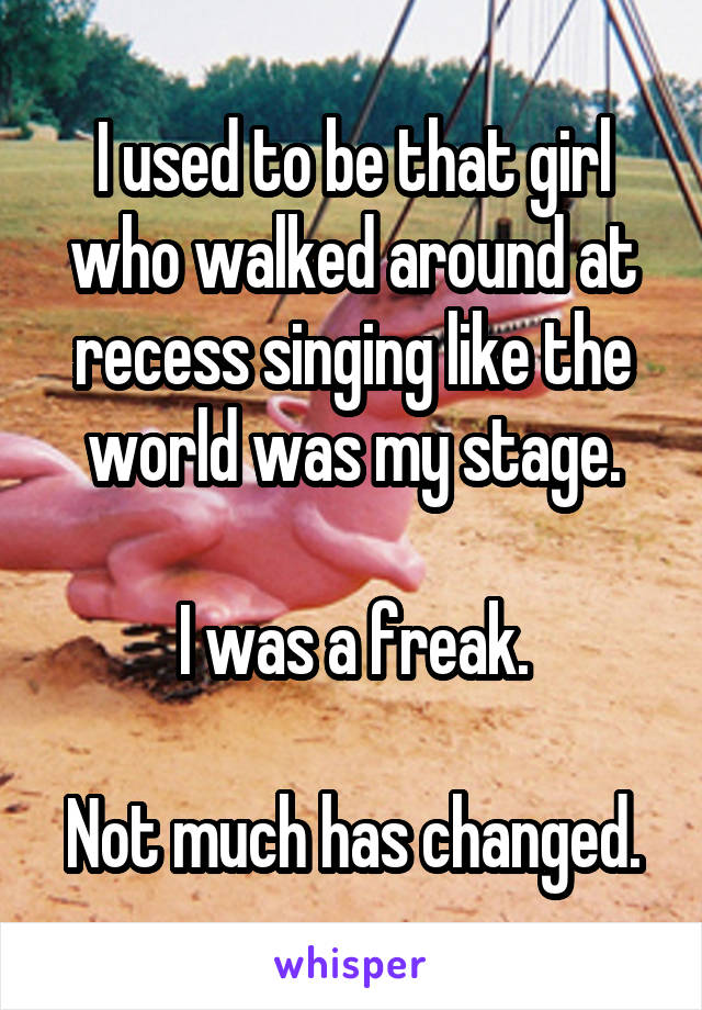I used to be that girl who walked around at recess singing like the world was my stage.  I was a freak.  Not much has changed.