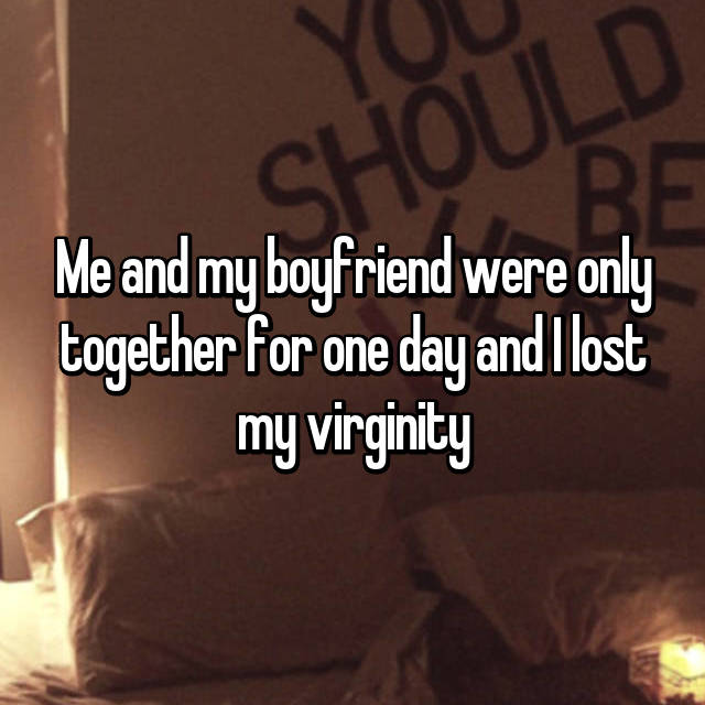 Me and my boyfriend were only together for one day and I lost my virginity