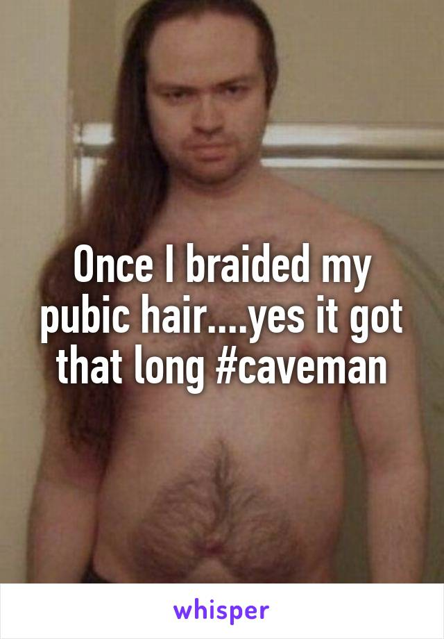 Once I braided my pubic hair....yes it got that long #caveman