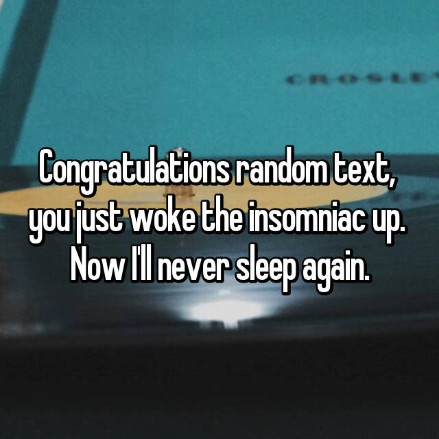 Congratulations random text,  you just woke the insomniac up.  Now I'll never sleep again.