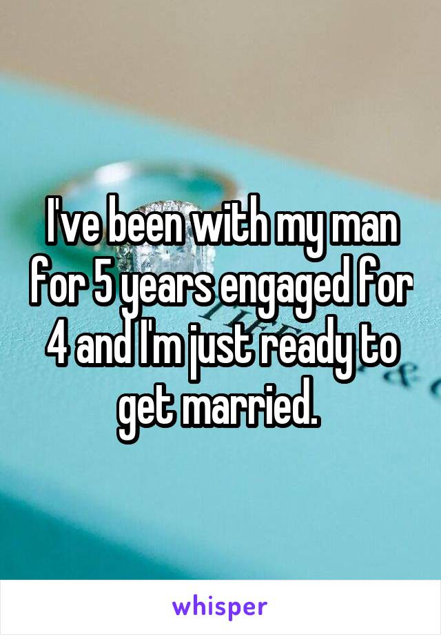 I've been with my man for 5 years engaged for 4 and I'm just ready to get married.