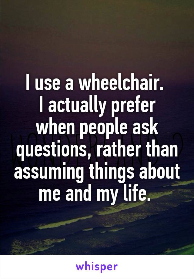 I use a wheelchair.  I actually prefer when people ask questions, rather than assuming things about me and my life.